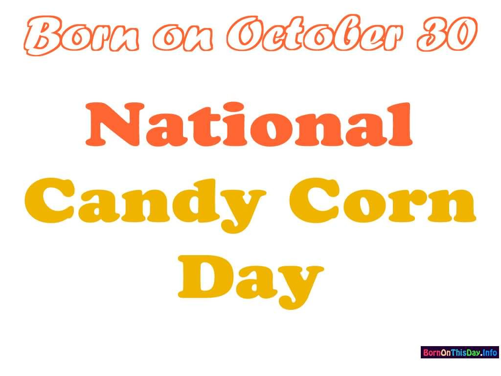 National Candy Corn Day  Born October 30 National Candy Corn Day