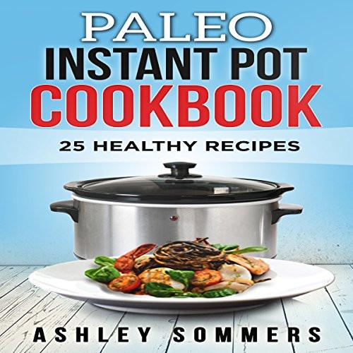Top Rated Healthy Instant Pot Recipes  Paleo Instant Pot Cookbook 25 Healthy Recipes Audiobook