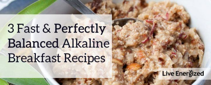 Alkaline Breakfast Recipes  Three Fast Alkaline Breakfasts to Get You Energized & Out