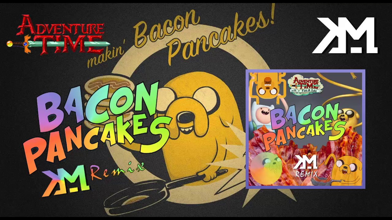 Bacon Pancakes Song  Adventure Time Bacon Pancakes Song KM Remix [OUT NOW