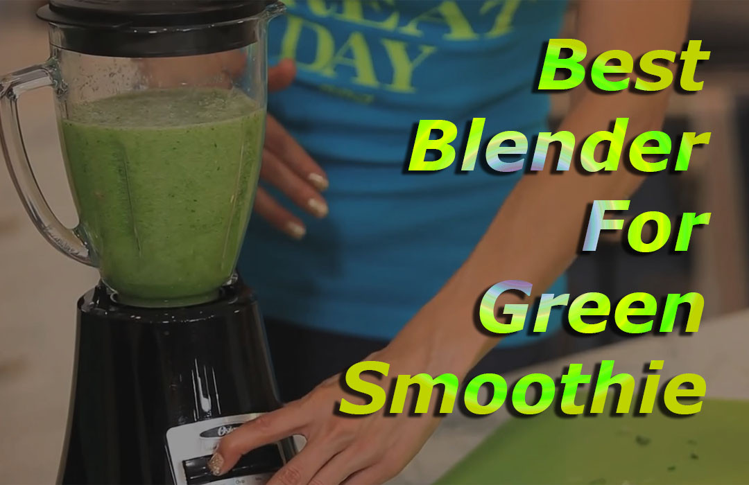 Best Blender For Green Smoothies  7 Best Blender for Green Smoothies to Boost Your Healthy Diet