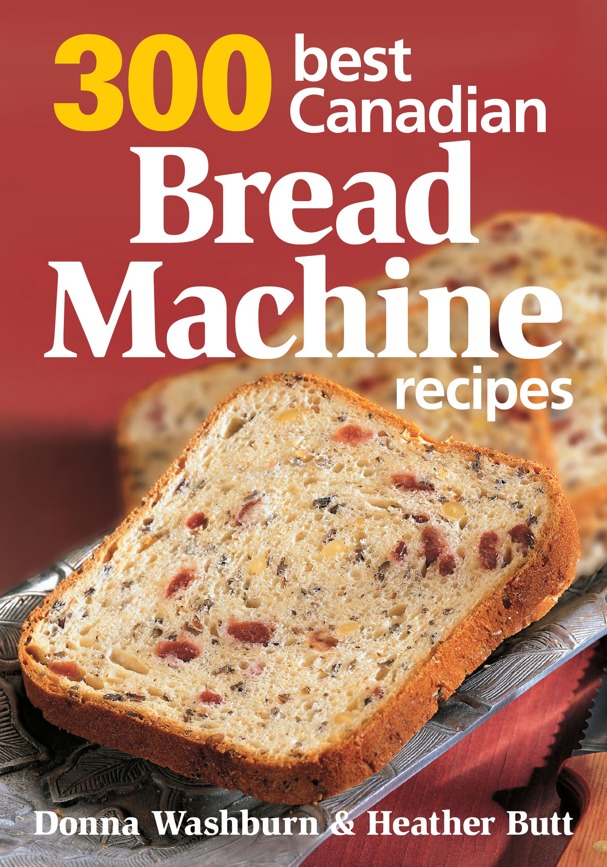 Bread Maker Recipes  300 Best Canadian Bread Machine Recipes by Robert Rose Inc