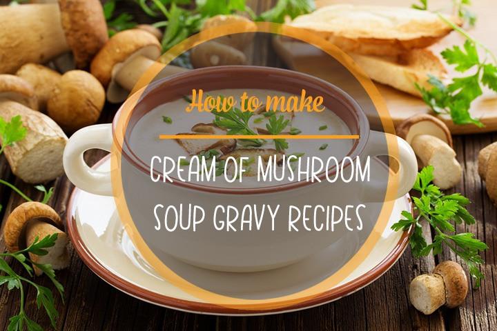 Cream Of Mushroom Gravy  How to Make Cream of Mushroom Soup Gravy Recipes