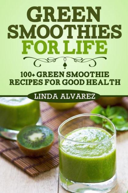 Green Smoothies For Life  Green Smoothies For Life 100 Green Smoothie Recipes For