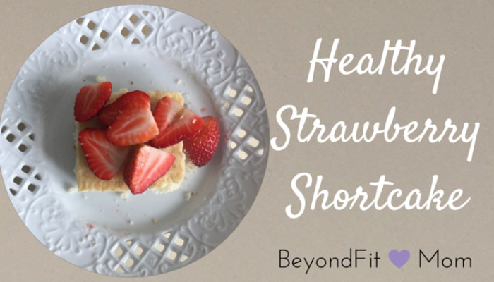 Healthy Strawberry Shortcake  Beyond Fit Mom