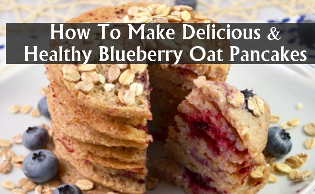 How To Make Blueberry Pancakes  How To Make Delicious And Healthy Blueberry Oat Pancakes