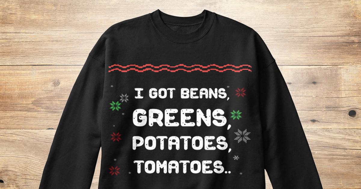 I Got Beans Greens Potatoes Tomatoes  You Name It Ugly Christmas Sweater I GOT BEANS