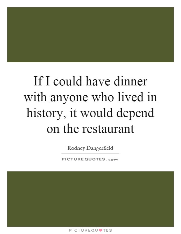 If You Could Have Dinner With Anyone  If I could have dinner with anyone who lived in history