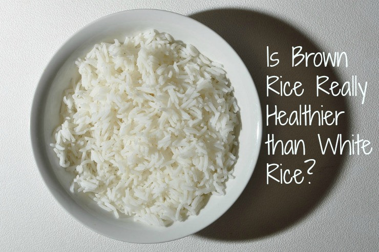Is Brown Rice Healthier Than White Rice  What White Rice Better Than Brown