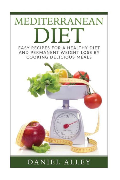 Mediterranean Diet Recipes For Weight Loss  Mediterranean Diet Easy Recipes for A Healthy Diet And