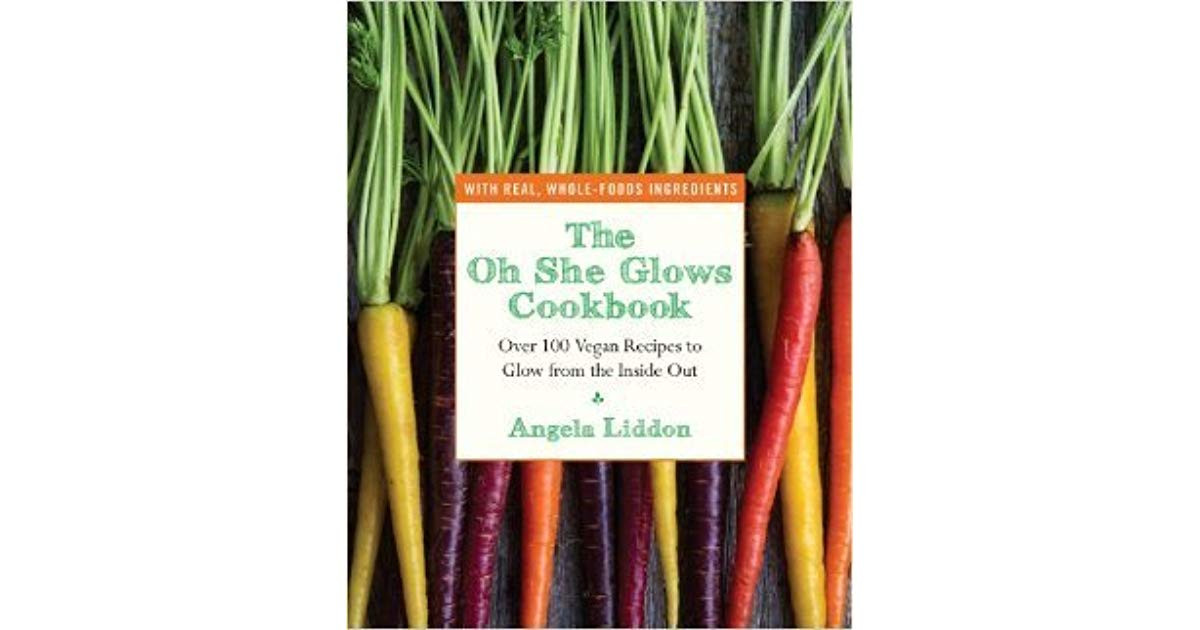 The Oh She Glows Cookbook: Over 100 Vegan Recipes To Glow From The Inside Out  The Oh She Glows Cookbook Over 100 Vegan Recipes to Glow