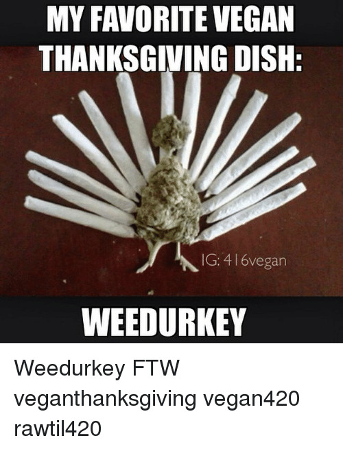 Vegan Thanksgiving Meme  MY FAVORITE VEGAN THANKSGIVING DISH IG 416vegan WEEDURKEY